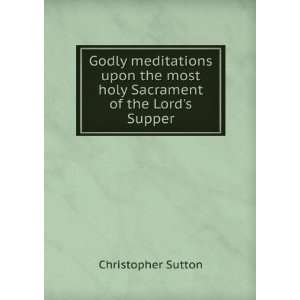 most holy Sacrament of the Lords Supper. 2: Christopher Sutton: Books