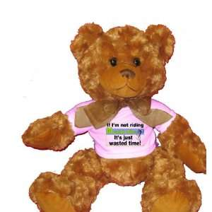 If Im not Riding Mountain Bikes its Just Wasted Time Plush Teddy