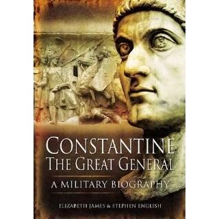 CONSTANTINE THE GREAT GENERAL A Military Biography