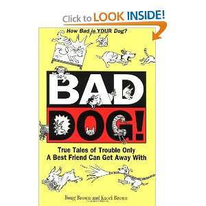 Bad Dog True Tales of Trouble Only a Best Friend Can Get
